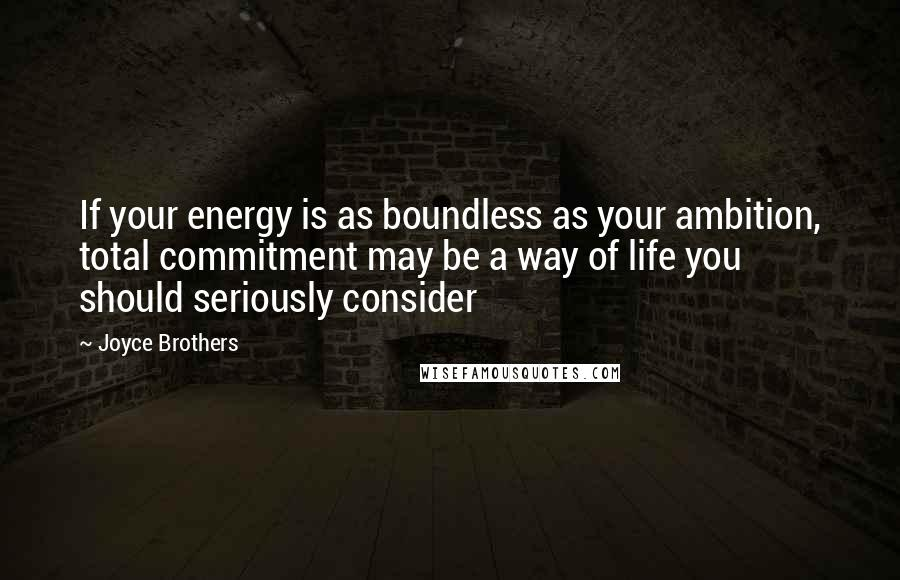 Joyce Brothers quotes: If your energy is as boundless as your ambition, total commitment may be a way of life you should seriously consider