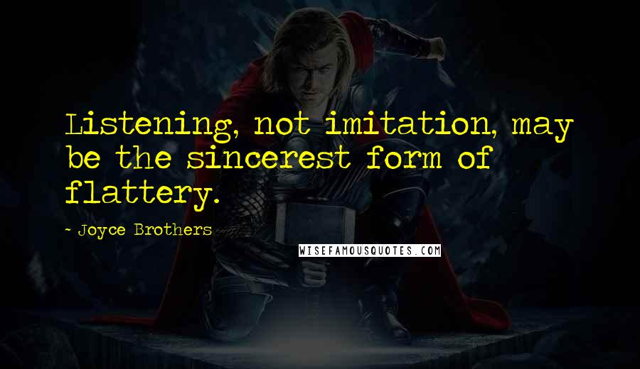 Joyce Brothers quotes: Listening, not imitation, may be the sincerest form of flattery.