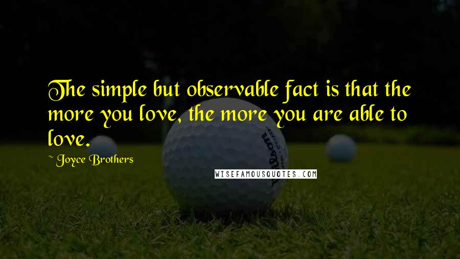 Joyce Brothers quotes: The simple but observable fact is that the more you love, the more you are able to love.