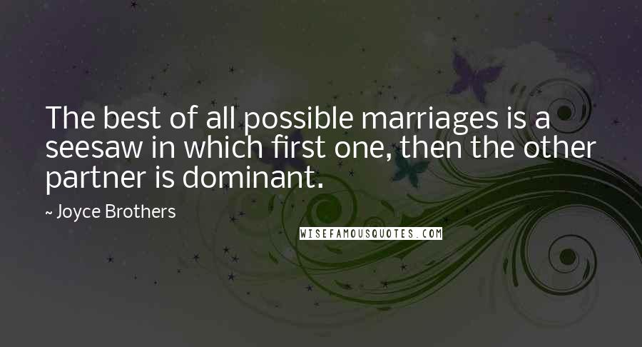 Joyce Brothers quotes: The best of all possible marriages is a seesaw in which first one, then the other partner is dominant.