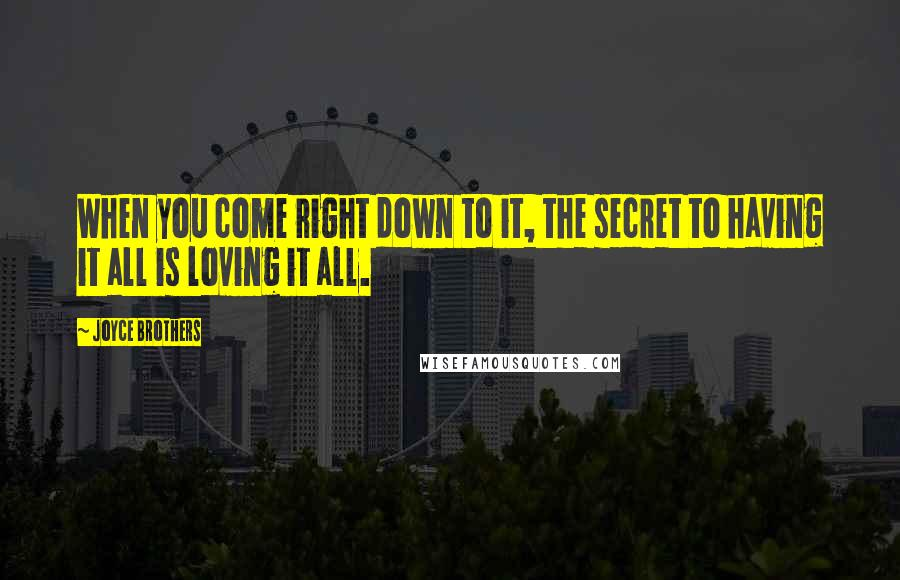 Joyce Brothers quotes: When you come right down to it, the secret to having it all is loving it all.