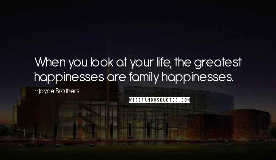 Joyce Brothers quotes: When you look at your life, the greatest happinesses are family happinesses.