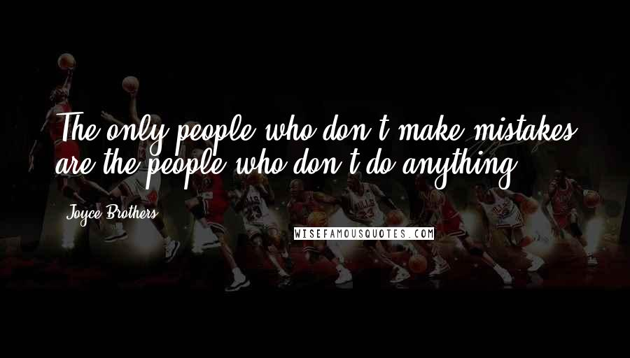 Joyce Brothers quotes: The only people who don't make mistakes are the people who don't do anything.