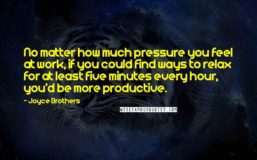 Joyce Brothers quotes: No matter how much pressure you feel at work, if you could find ways to relax for at least five minutes every hour, you'd be more productive.