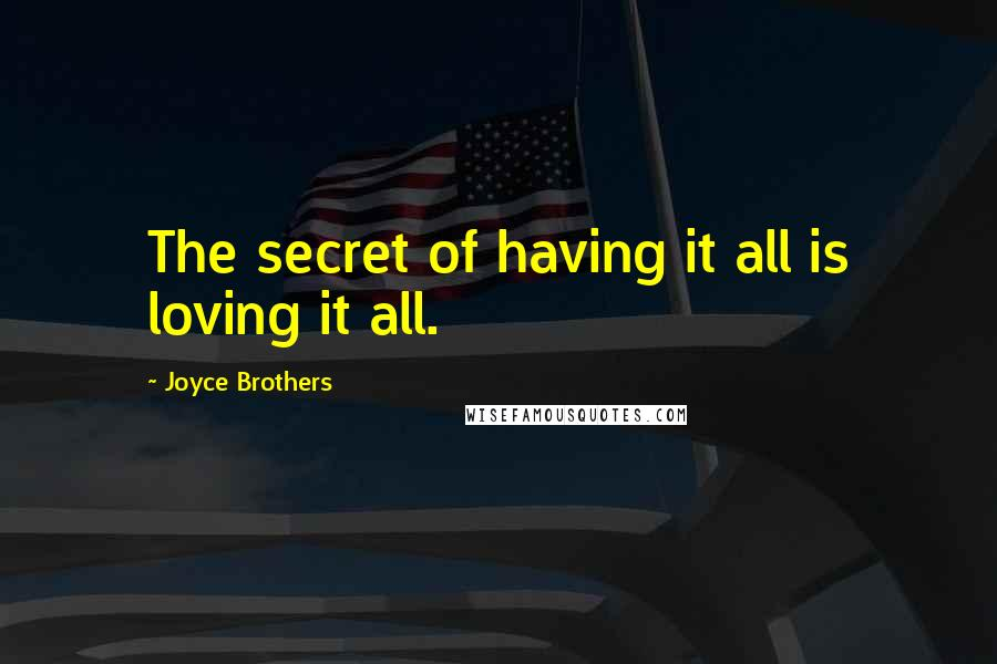 Joyce Brothers quotes: The secret of having it all is loving it all.