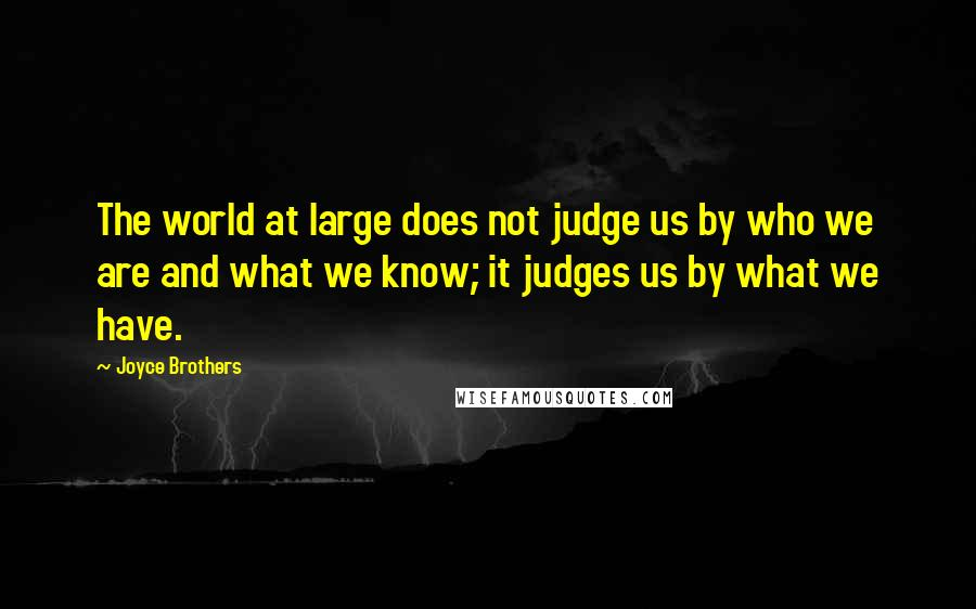 Joyce Brothers quotes: The world at large does not judge us by who we are and what we know; it judges us by what we have.