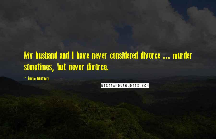 Joyce Brothers quotes: My husband and I have never considered divorce ... murder sometimes, but never divorce.