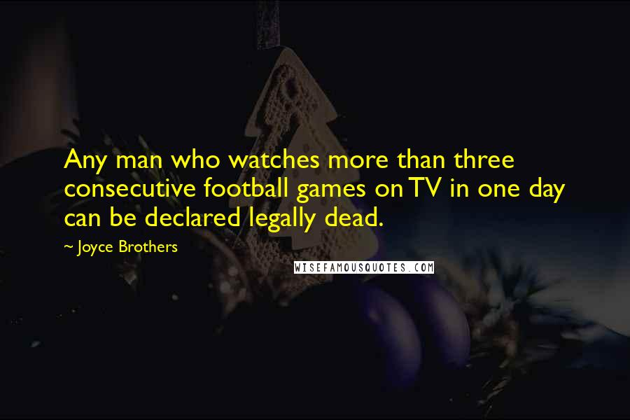 Joyce Brothers quotes: Any man who watches more than three consecutive football games on TV in one day can be declared legally dead.