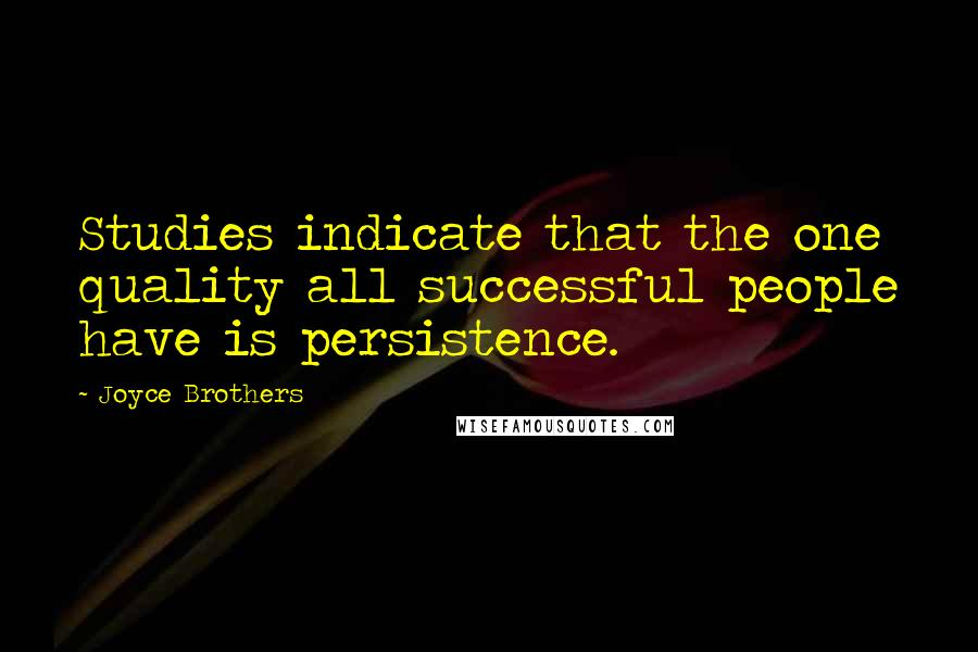 Joyce Brothers quotes: Studies indicate that the one quality all successful people have is persistence.