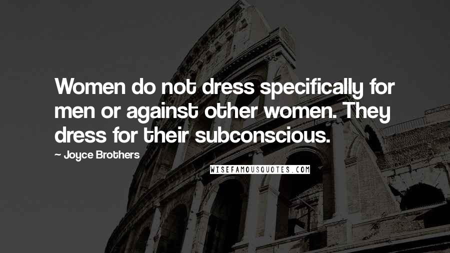 Joyce Brothers quotes: Women do not dress specifically for men or against other women. They dress for their subconscious.