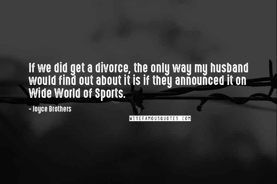 Joyce Brothers quotes: If we did get a divorce, the only way my husband would find out about it is if they announced it on Wide World of Sports.
