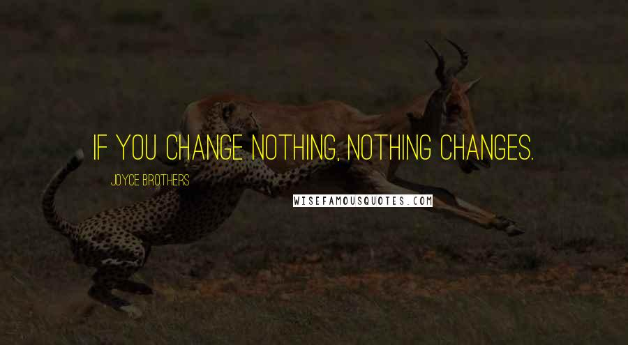 Joyce Brothers quotes: If you change nothing, nothing changes.