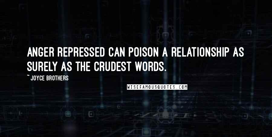 Joyce Brothers quotes: Anger repressed can poison a relationship as surely as the crudest words.