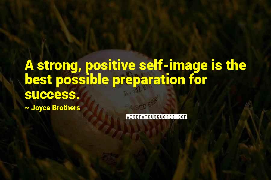 Joyce Brothers quotes: A strong, positive self-image is the best possible preparation for success.