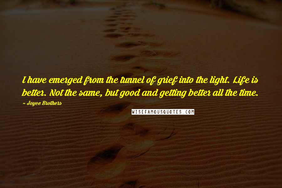 Joyce Brothers quotes: I have emerged from the tunnel of grief into the light. Life is better. Not the same, but good and getting better all the time.