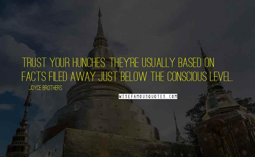 Joyce Brothers quotes: Trust your hunches. They're usually based on facts filed away just below the conscious level.