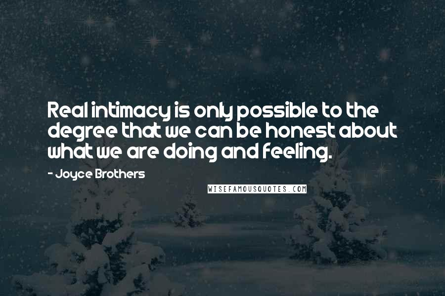 Joyce Brothers quotes: Real intimacy is only possible to the degree that we can be honest about what we are doing and feeling.