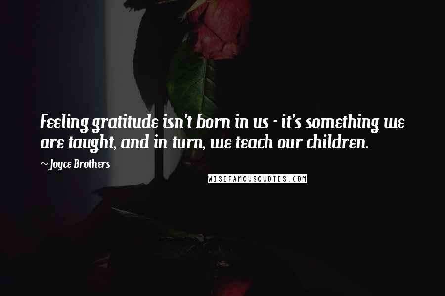 Joyce Brothers quotes: Feeling gratitude isn't born in us - it's something we are taught, and in turn, we teach our children.