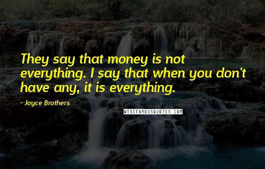 Joyce Brothers quotes: They say that money is not everything. I say that when you don't have any, it is everything.