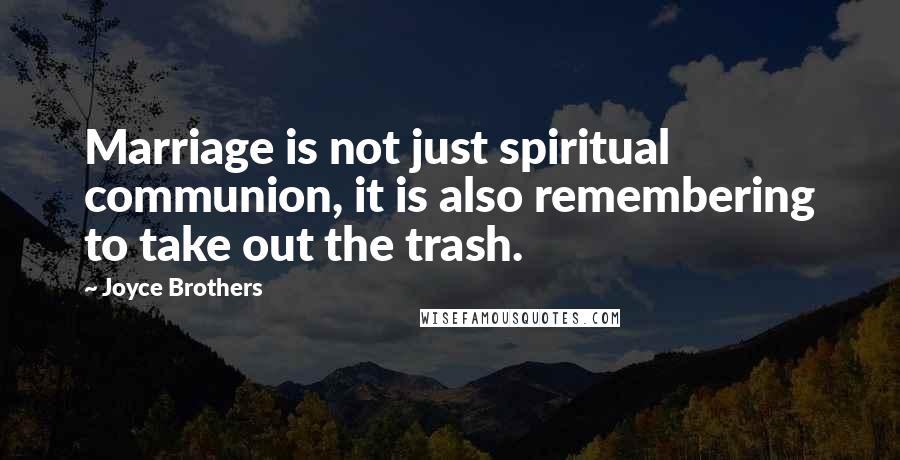Joyce Brothers quotes: Marriage is not just spiritual communion, it is also remembering to take out the trash.