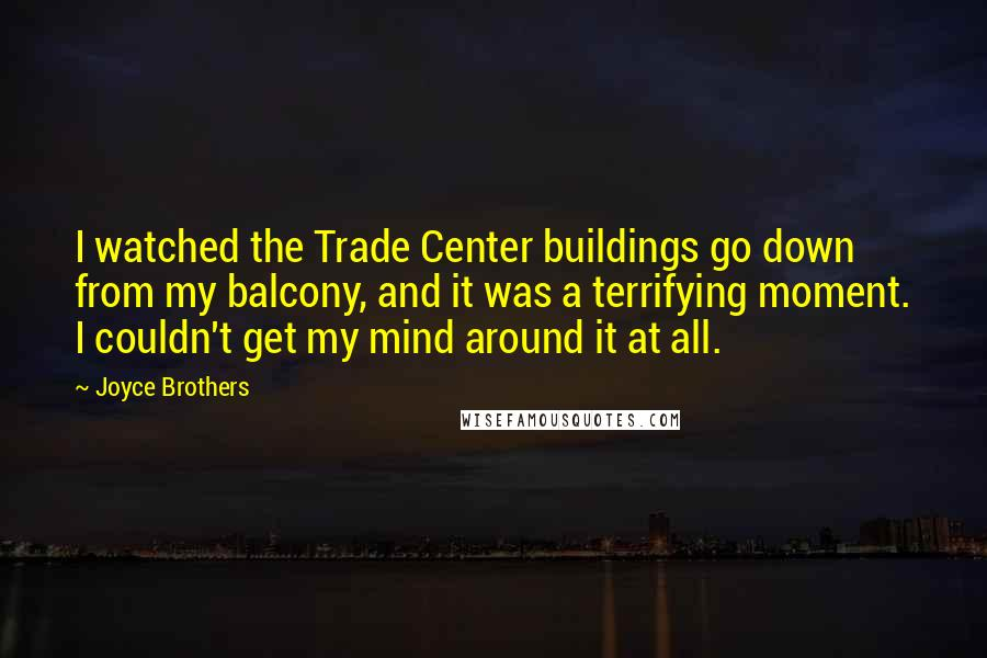 Joyce Brothers quotes: I watched the Trade Center buildings go down from my balcony, and it was a terrifying moment. I couldn't get my mind around it at all.