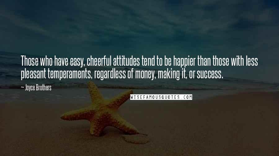 Joyce Brothers quotes: Those who have easy, cheerful attitudes tend to be happier than those with less pleasant temperaments, regardless of money, making it, or success.