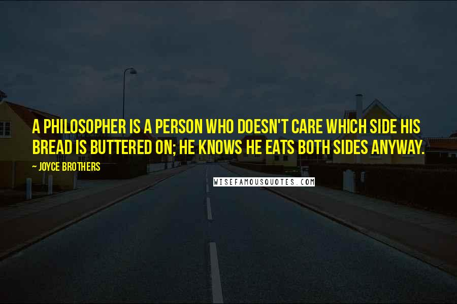 Joyce Brothers quotes: A philosopher is a person who doesn't care which side his bread is buttered on; he knows he eats both sides anyway.