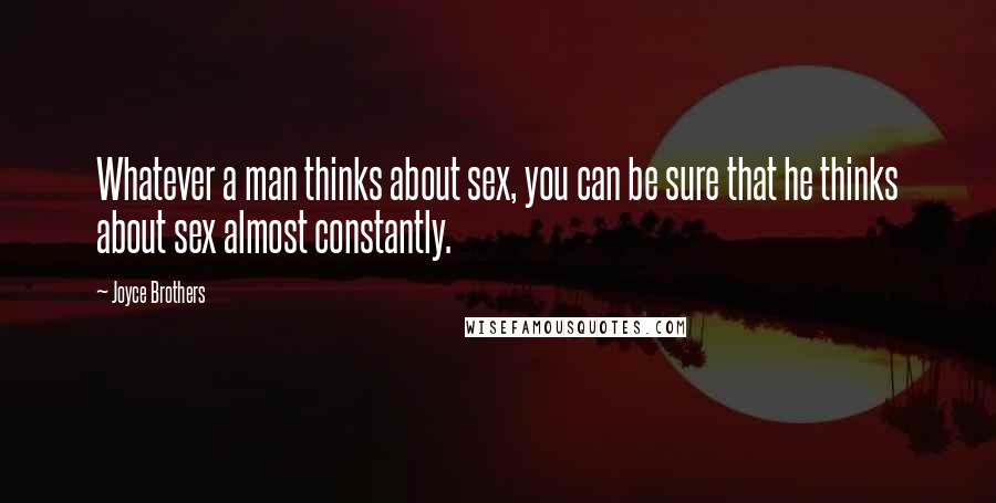 Joyce Brothers quotes: Whatever a man thinks about sex, you can be sure that he thinks about sex almost constantly.