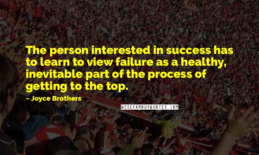 Joyce Brothers quotes: The person interested in success has to learn to view failure as a healthy, inevitable part of the process of getting to the top.