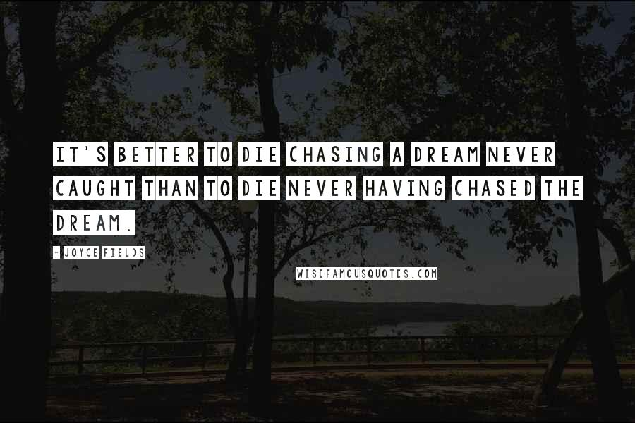 Joyce Fields quotes: It's better to die chasing a dream never caught than to die never having chased the dream.