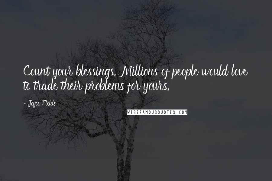 Joyce Fields quotes: Count your blessings. Millions of people would love to trade their problems for yours.