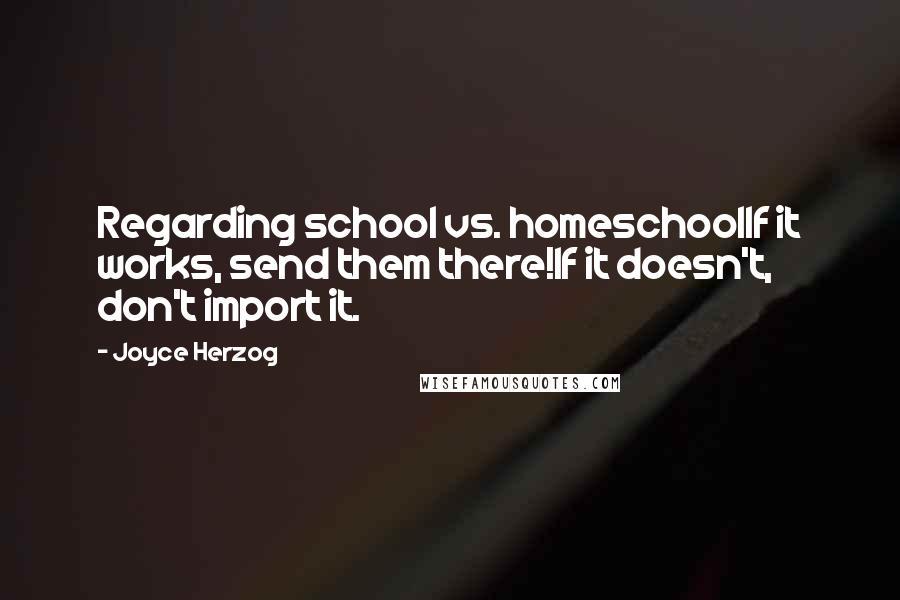 Joyce Herzog quotes: Regarding school vs. homeschoolIf it works, send them there!If it doesn't, don't import it.