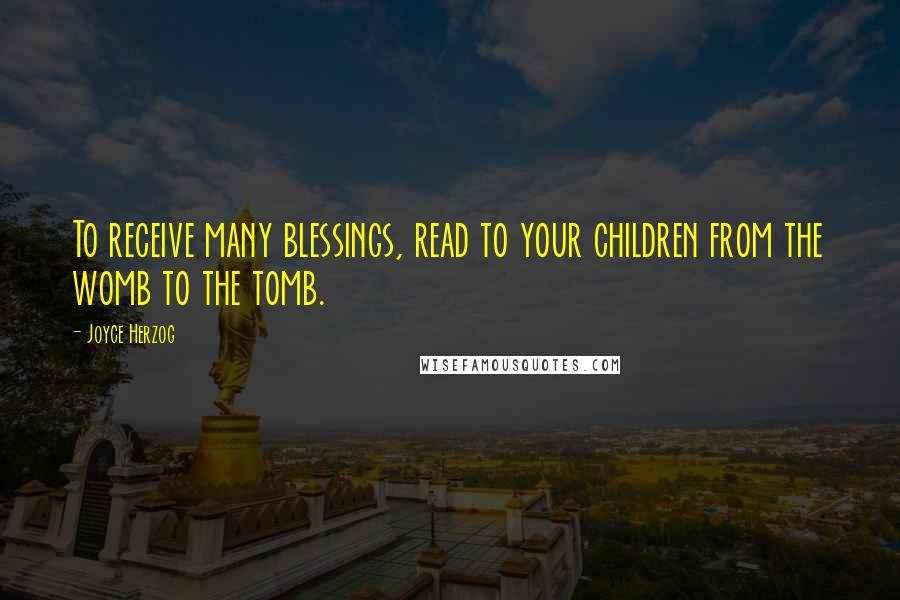 Joyce Herzog quotes: To receive many blessings, read to your children from the womb to the tomb.