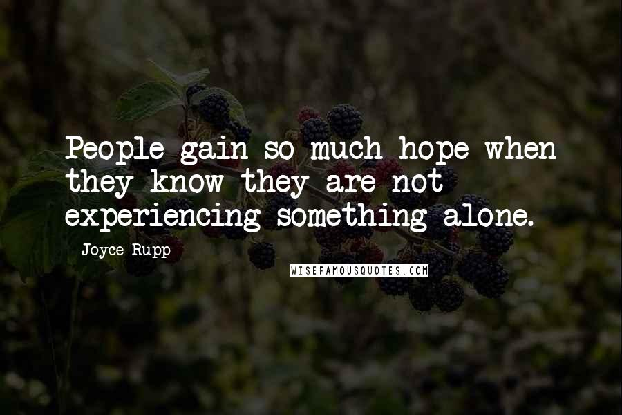 Joyce Rupp quotes: People gain so much hope when they know they are not experiencing something alone.