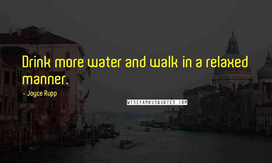 Joyce Rupp quotes: Drink more water and walk in a relaxed manner.