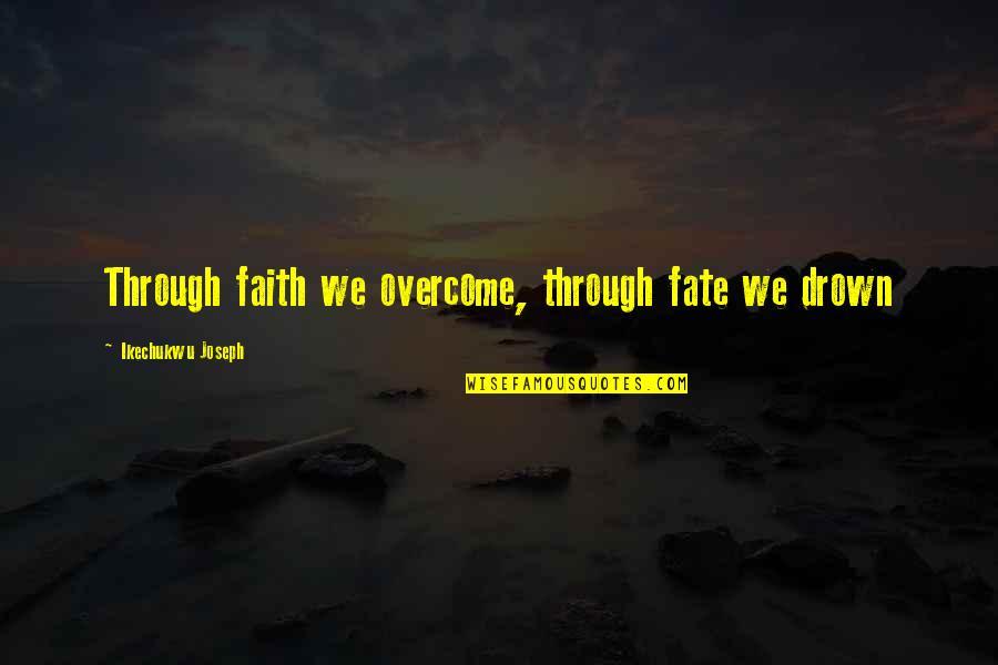 Joyce Sutphen Quotes By Ikechukwu Joseph: Through faith we overcome, through fate we drown