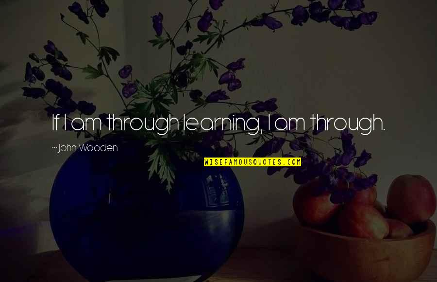 Joyce Sutphen Quotes By John Wooden: If I am through learning, I am through.