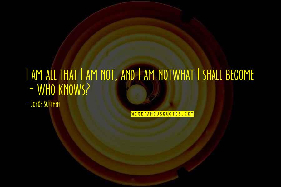 Joyce Sutphen Quotes By Joyce Sutphen: I am all that I am not, and