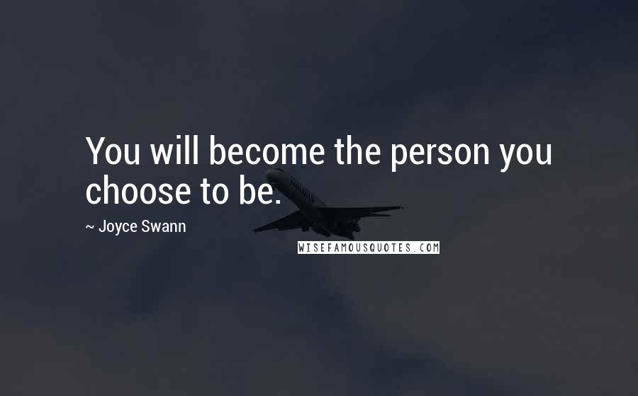 Joyce Swann quotes: You will become the person you choose to be.