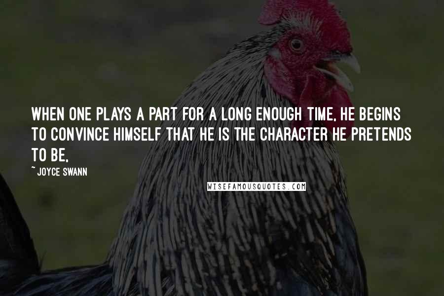 Joyce Swann quotes: When one plays a part for a long enough time, he begins to convince himself that he is the character he pretends to be,