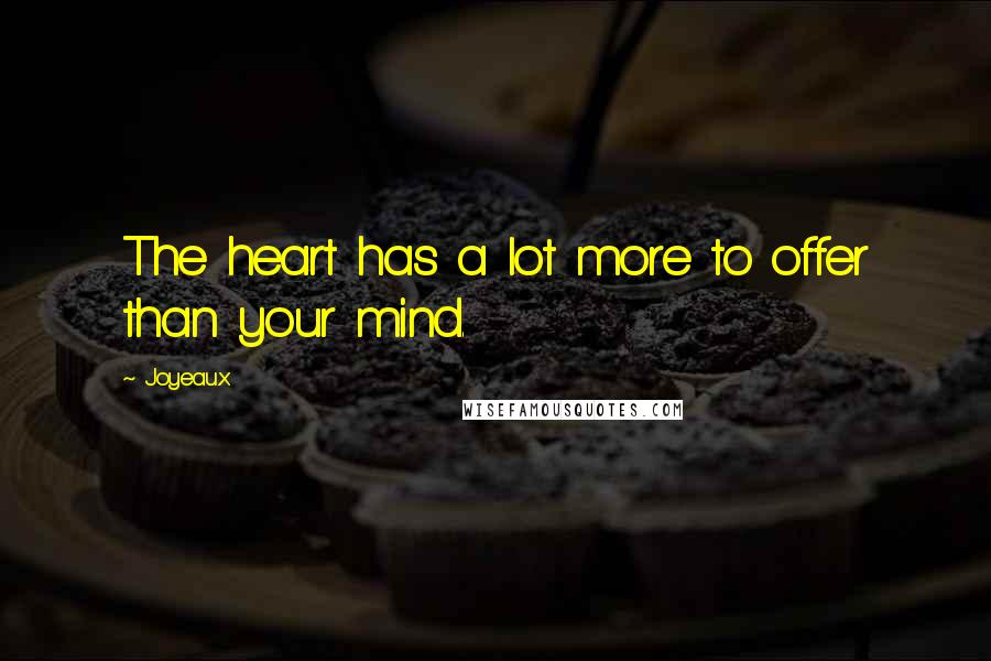 Joyeaux quotes: The heart has a lot more to offer than your mind.