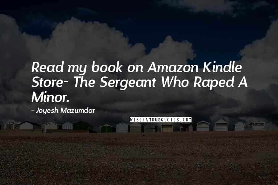 Joyesh Mazumdar quotes: Read my book on Amazon Kindle Store- The Sergeant Who Raped A Minor.