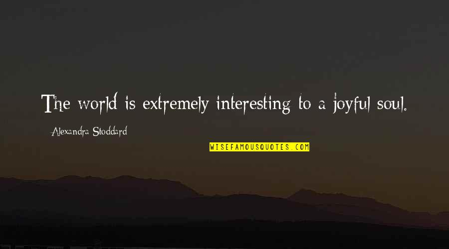 Joyful Soul Quotes By Alexandra Stoddard: The world is extremely interesting to a joyful