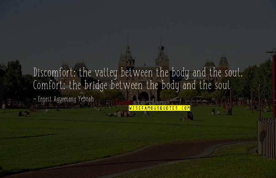 Joyful Soul Quotes By Ernest Agyemang Yeboah: Discomfort: the valley between the body and the