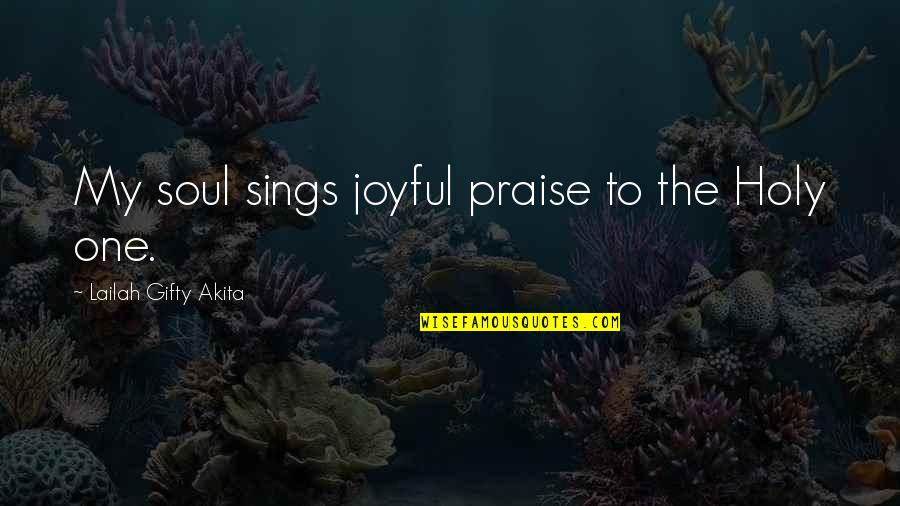 Joyful Soul Quotes By Lailah Gifty Akita: My soul sings joyful praise to the Holy