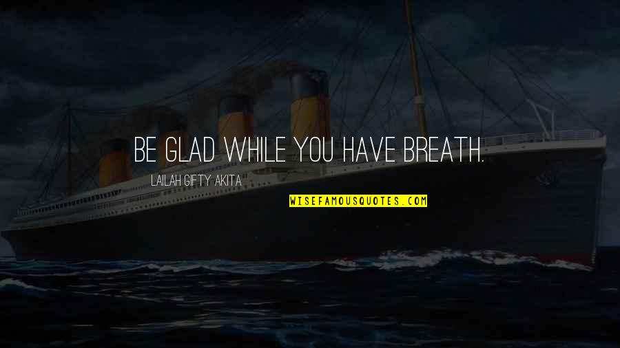 Joyful Soul Quotes By Lailah Gifty Akita: Be glad while you have breath.