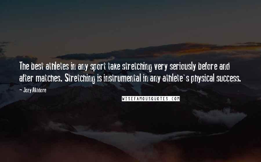 Jozy Altidore quotes: The best athletes in any sport take stretching very seriously before and after matches. Stretching is instrumental in any athlete's physical success.