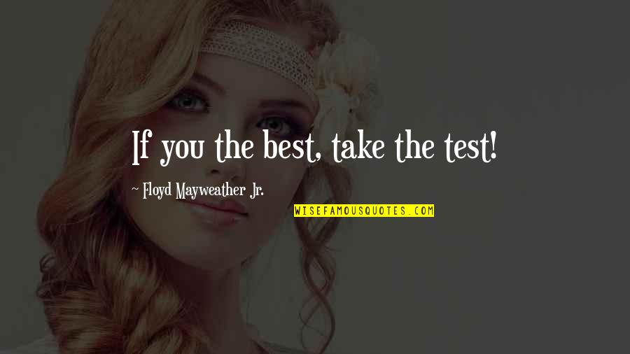 Jr Best Quotes By Floyd Mayweather Jr.: If you the best, take the test!