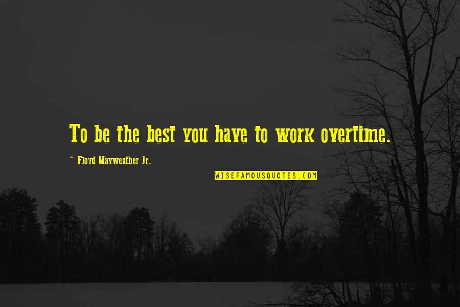 Jr Best Quotes By Floyd Mayweather Jr.: To be the best you have to work