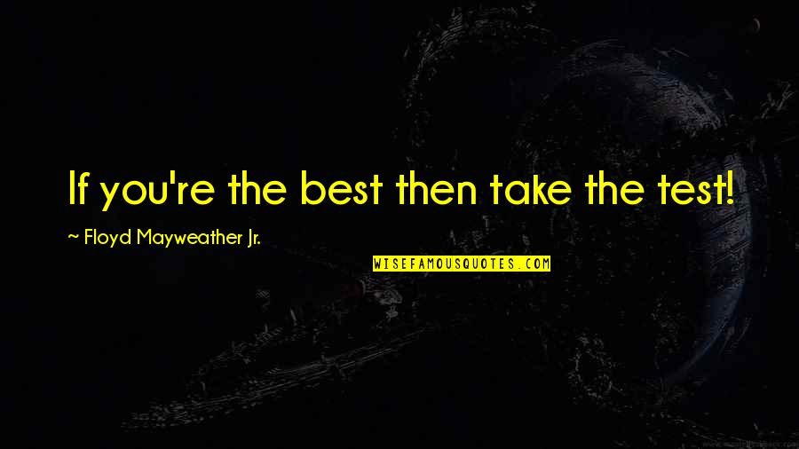 Jr Best Quotes By Floyd Mayweather Jr.: If you're the best then take the test!